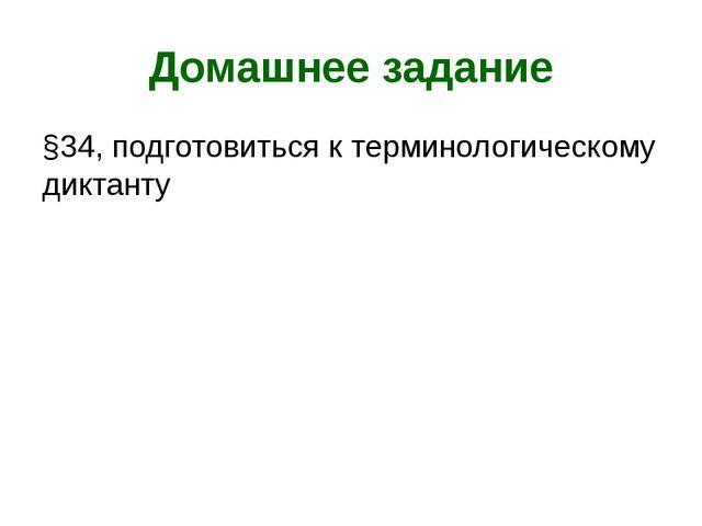 Домашнее задание §34, подготовиться к терминологическому диктанту