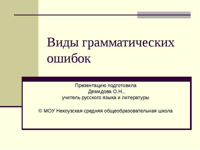 Виды грамматических ошибок Презентацию подготовила Демидова О.Н., учитель рус...
