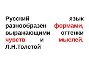 Русский язык разнообразен формами, выражающими оттенки чувств и мыслей. Л.Н.Т