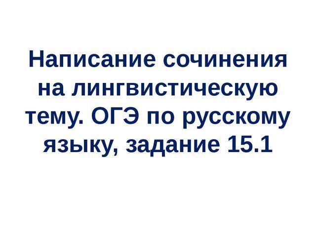 Написание сочинения на лингвистическую тему. ОГЭ по русскому языку, задание 1...