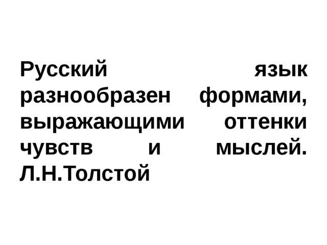 Русский язык разнообразен формами, выражающими оттенки чувств и мыслей. Л.Н.Т...