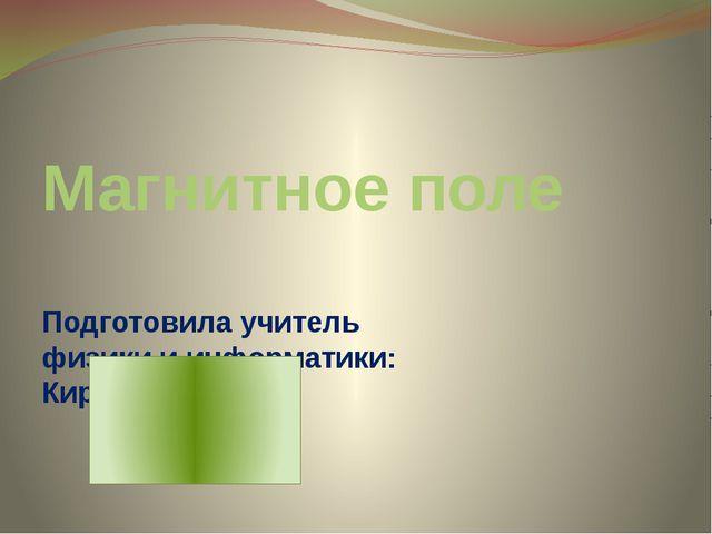 Магнитное поле Подготовила учитель физики и информатики: Киржинова И.Х.