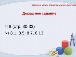 Домашнее задание: П 8 (стр. 30-33) № 8.1, 8.5, 8.7, 8.13 Степень с целым отри