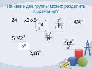 На какие две группы можно разделить выражения? 24 х3∙х5