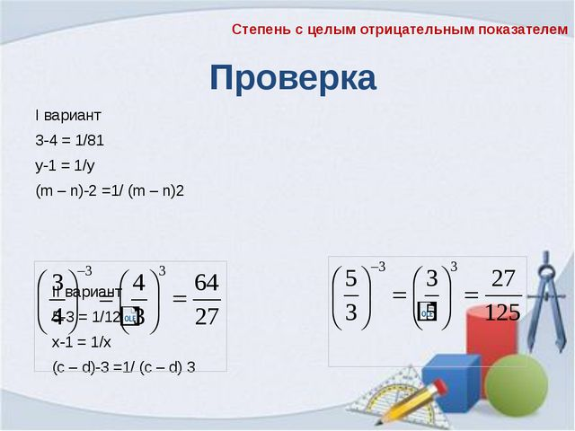 Проверка I вариант 3-4 = 1/81 у-1 = 1/у (m – n)-2 =1/ (m – n)2 II вариант 5...