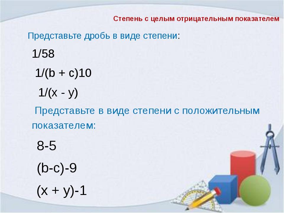 Представьте дробь в виде степени: 1/58 1/(b + с)10  1/(х - у) Предста...