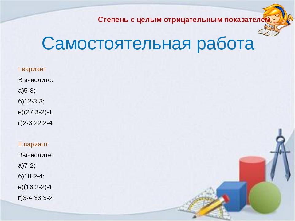 Самостоятельная работа I вариант Вычислите: а)5-3; б)12∙3-3; в)(27∙3-2)-1 г)2...