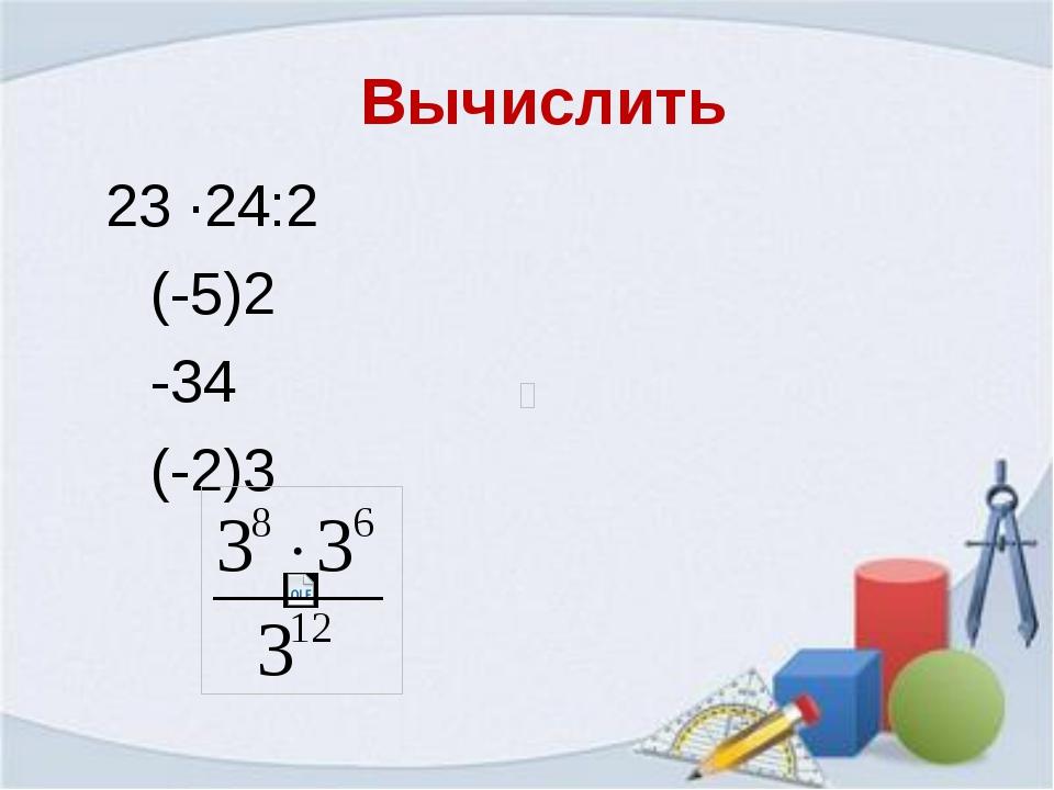 23 ∙24:2 (-5)2 -34 (-2)3 Вычислить