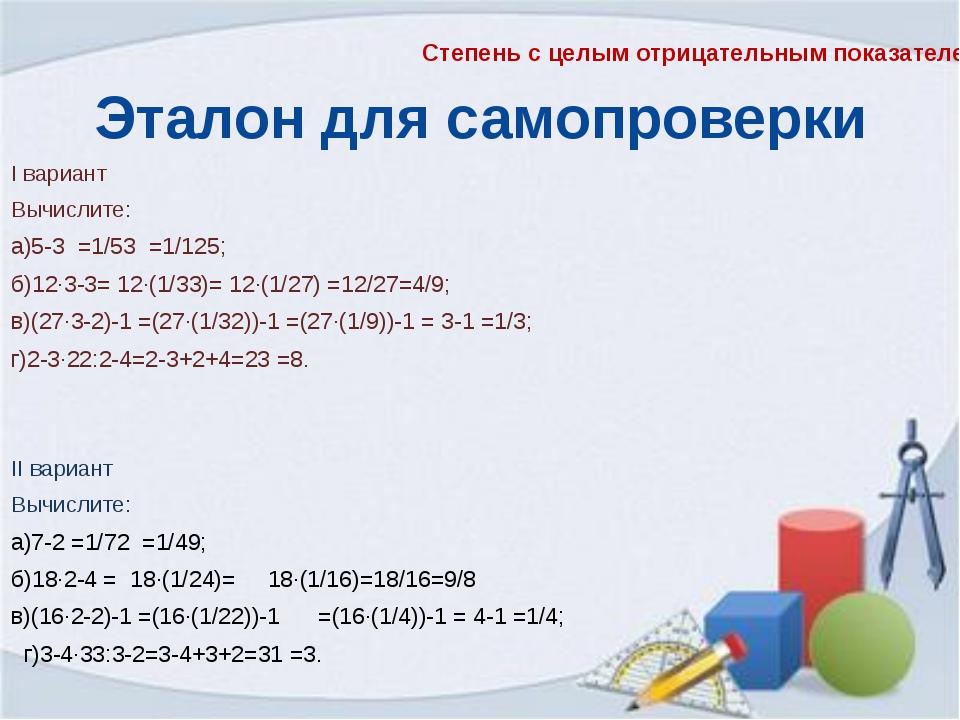 Эталон для самопроверки I вариант Вычислите: а)5-3 =1/53 =1/125; б)12∙3-3= 12...