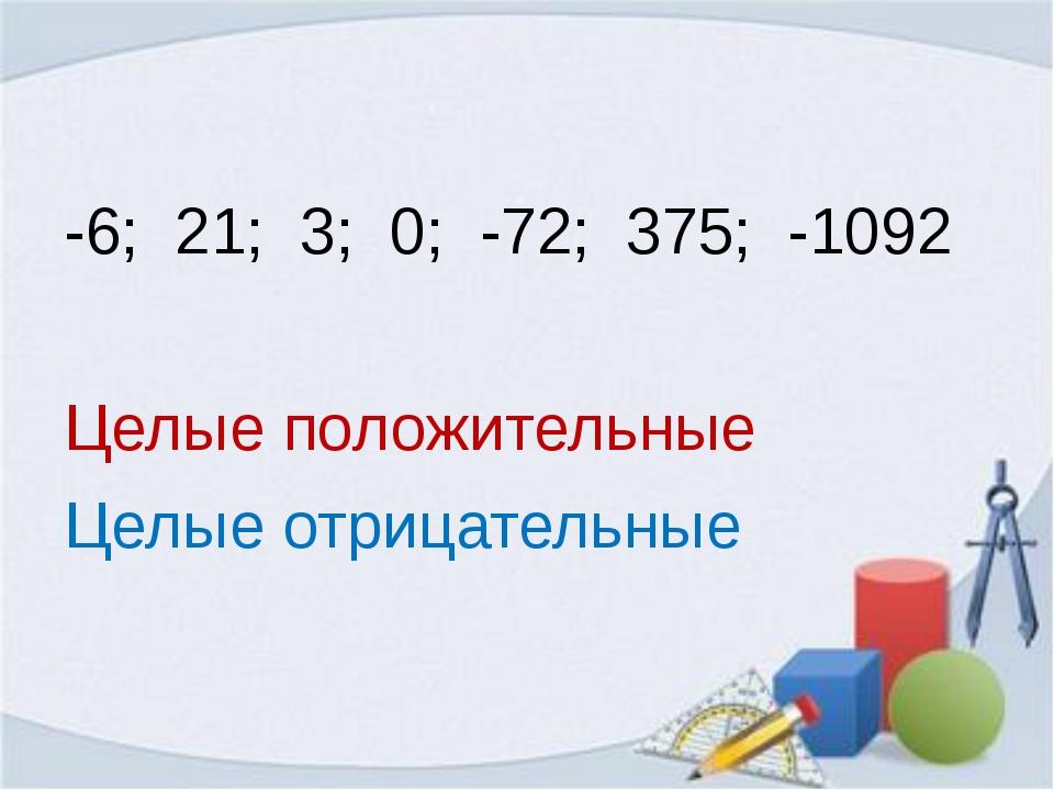 -6; 21; 3; 0; -72; 375; -1092 Целые положительные Целые отрицательные