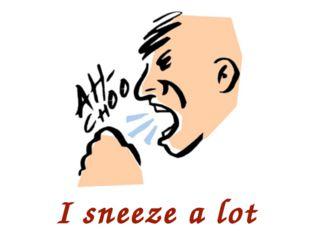I sneeze a lot