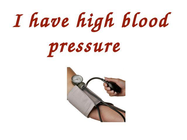 I have high blood pressure