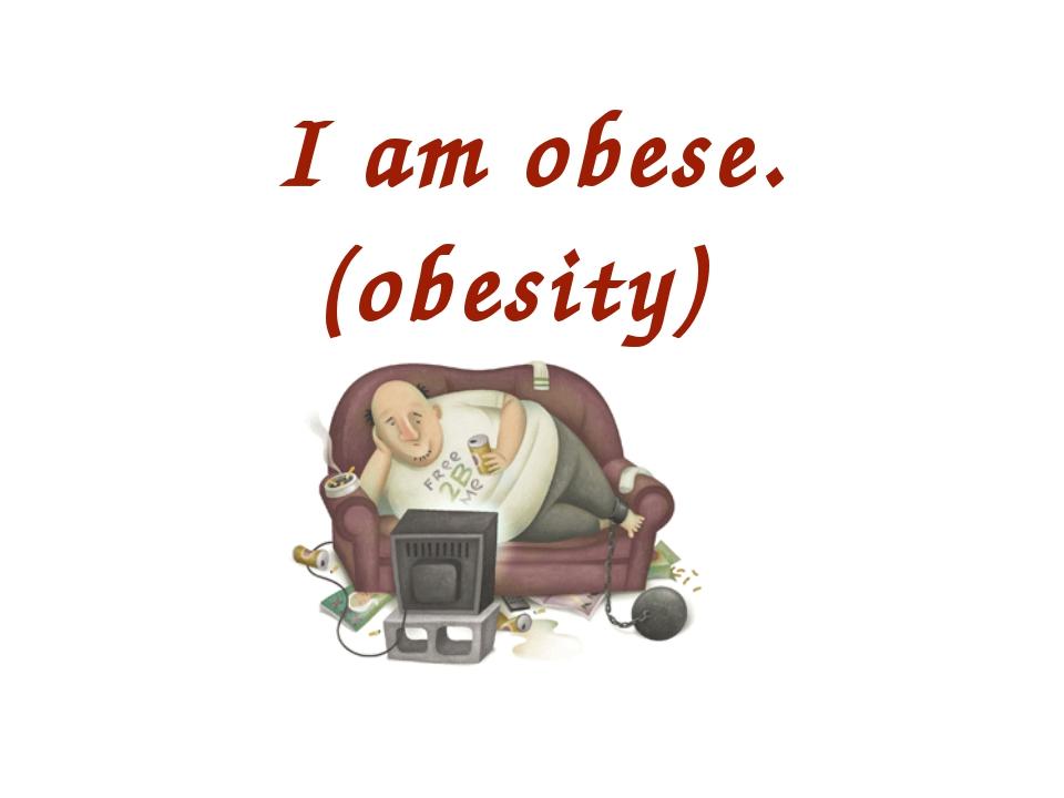 I am obese. (obesity)