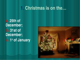 1. Christmas is on the… a. 25th of December; b. 31st of December; c. 1st of J