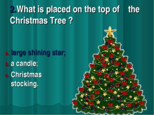 2.What is placed on the top of the Christmas Tree ? large shining star; a can