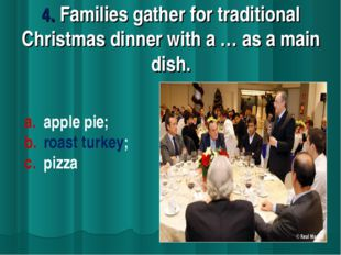 4. Families gather for traditional Christmas dinner with a … as a main dish.