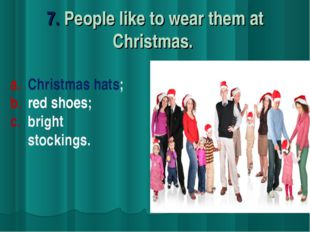 7. People like to wear them at Christmas. Christmas hats; red shoes; c. brigh