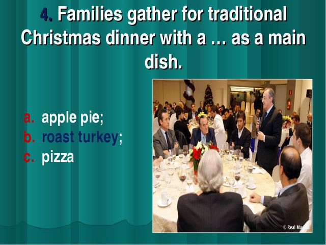 4. Families gather for traditional Christmas dinner with a … as a main dish....