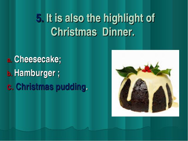 5. It is also the highlight of Christmas Dinner. Cheesecake; Hamburger ; c....
