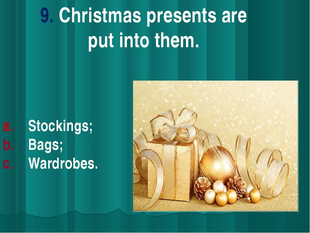 9. Christmas presents are put into them. Stockings; Bags; Wardrobes.