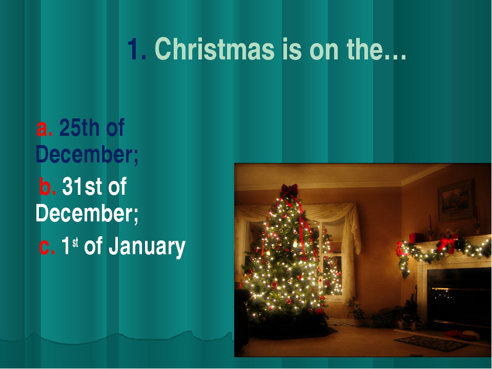 1. Christmas is on the… a. 25th of December; b. 31st of December; c. 1st of J...