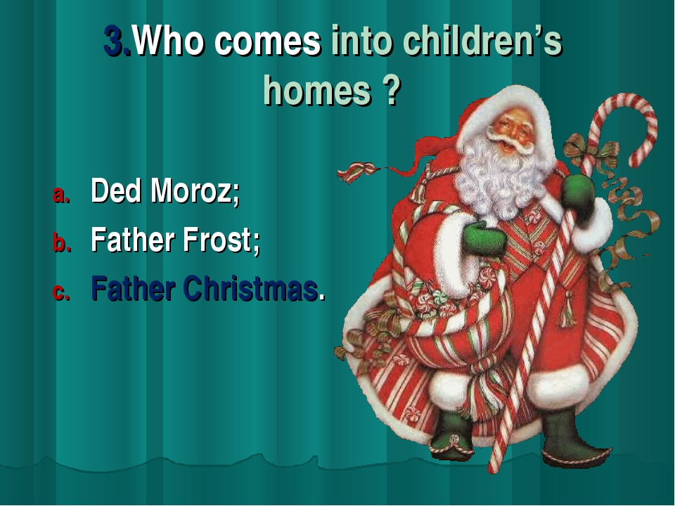 3.Who comes into children's homes ? Ded Moroz; Father Frost; Father Christmas.