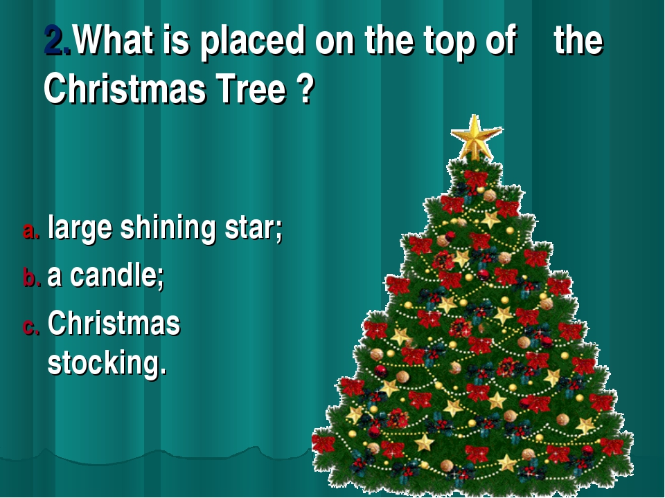2.What is placed on the top of the Christmas Tree ? large shining star; a can...