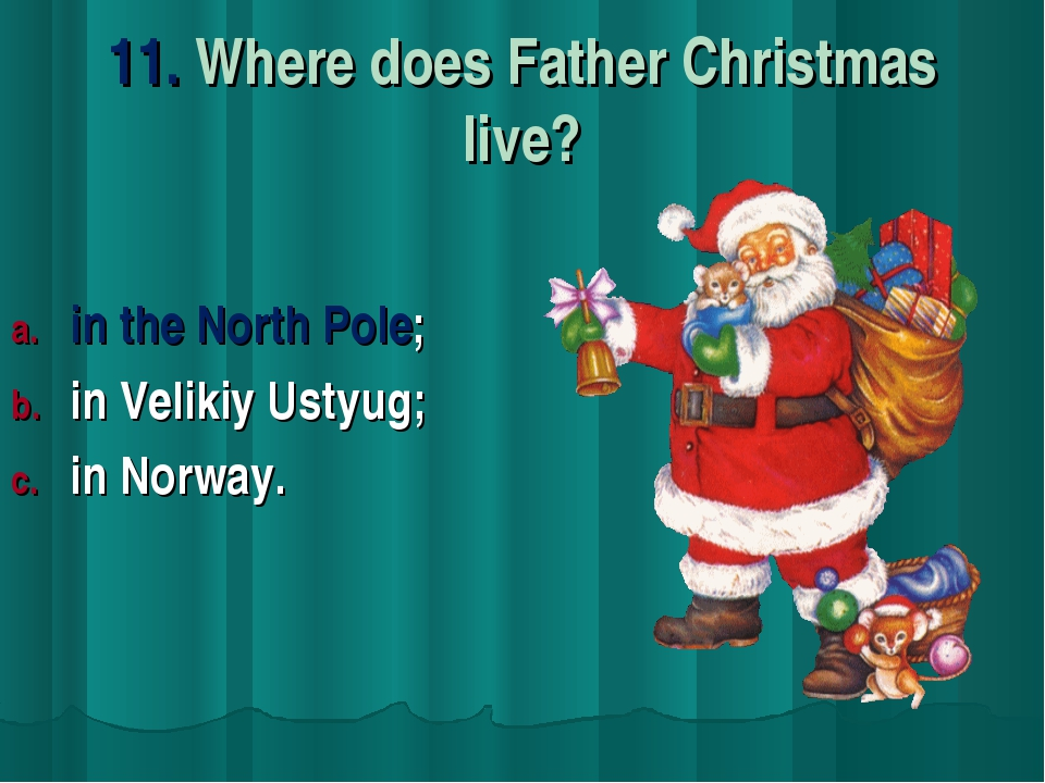 11. Where does Father Christmas live? in the North Pole; in Velikiy Ustyug; i...