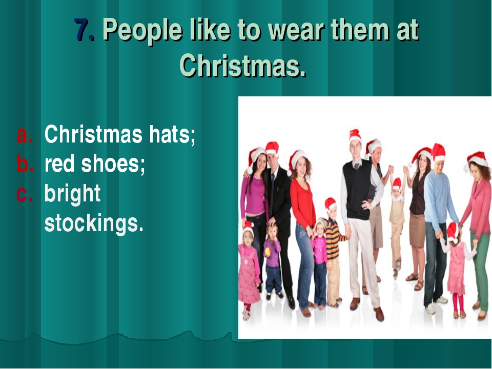 7. People like to wear them at Christmas. Christmas hats; red shoes; c. brigh...