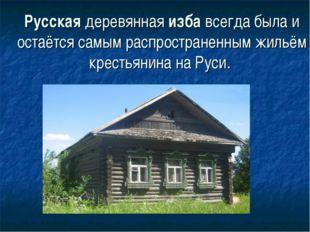 Русскаядеревяннаяизбавсегда была и остаётся самым распространенным жильём