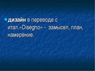 дизайн в переводе с итал.«Disegno» - замысел, план, намерение.