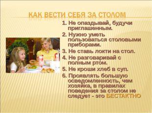 1. Не опаздывай, будучи приглашенным. 2. Нужно уметь пользоваться столовыми п