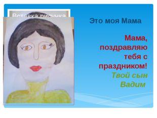 Это моя Мама Мама, поздравляю тебя с праздником! Твой сын Вадим