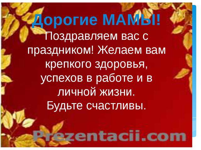 Дорогие МАМЫ! Поздравляем вас с праздником! Желаем вам крепкого здоровья, усп...
