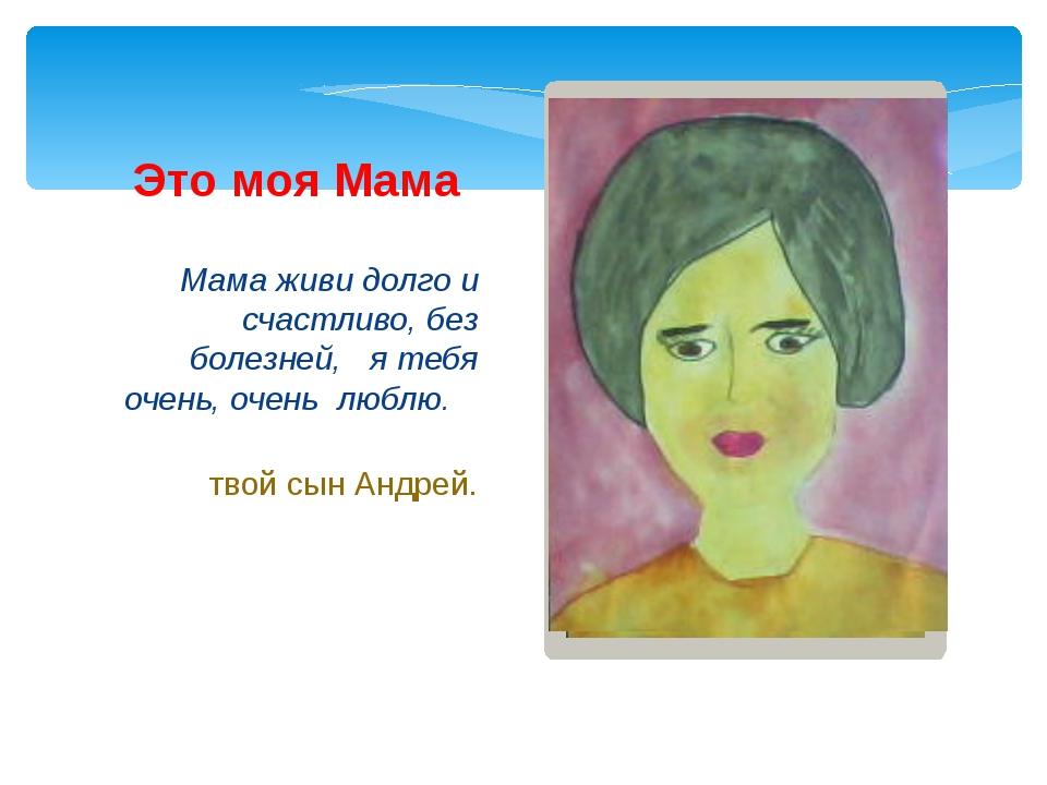 Мама живи долго и счастливо, без болезней, я тебя очень, очень люблю. твой сы...