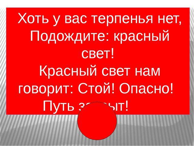 Хоть у вас терпенья нет, Подождите: красный свет! Красный свет нам говорит:...