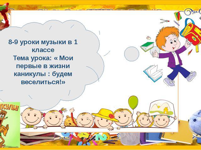 8-9 уроки музыки в 1 классе Тема урока: « Мои первые в жизни каникулы : буде...