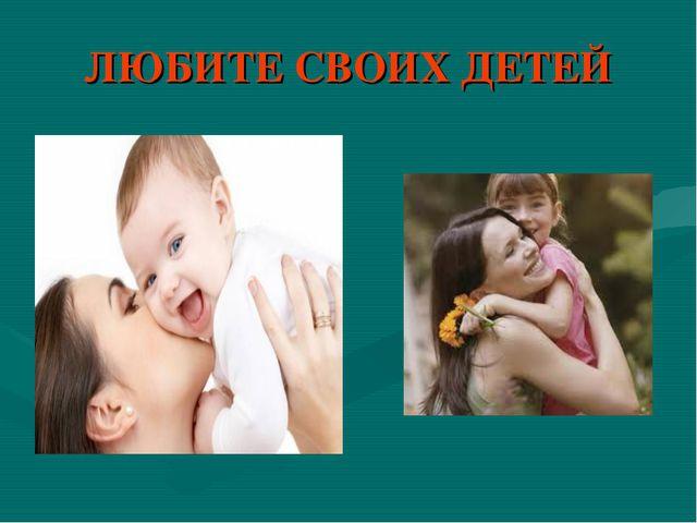 ЛЮБИТЕ СВОИХ ДЕТЕЙ