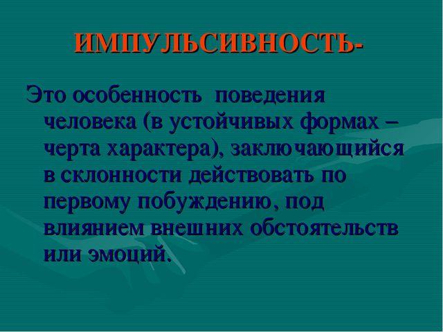 ИМПУЛЬСИВНОСТЬ- Это особенность поведения человека (в устойчивых формах – чер...