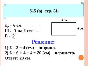 №5 (а), стр. 51. Д. – 6 см Ш. - ? на 2 см Р. - ? Решение: 6 – 2 = 4 (см) – ш
