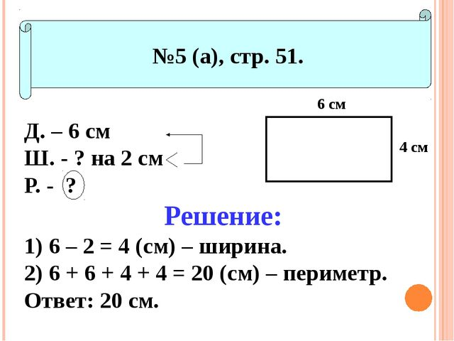 №5 (а), стр. 51. Д. – 6 см Ш. - ? на 2 см Р. - ? Решение: 6 – 2 = 4 (см) – ш...