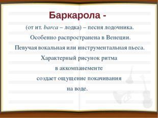 Баркарола - (от ит. bаrса – лодка) – песня лодочника. Особенно распространена