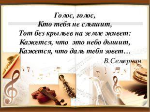 Голос, голос, Кто тебя не слышит, Тот без крыльев на земле живет: Кажется, чт