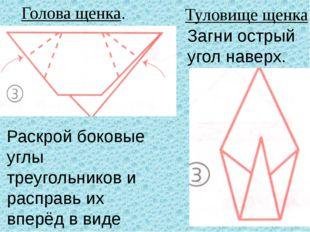 Голова щенка. Туловище щенка Раскрой боковые углы треугольников и расправь их