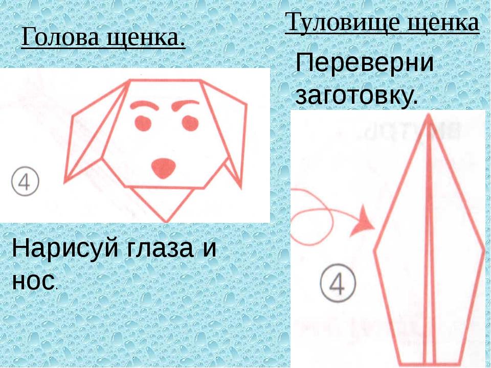 Голова щенка. Туловище щенка Нарисуй глаза и нос. Переверни заготовку.