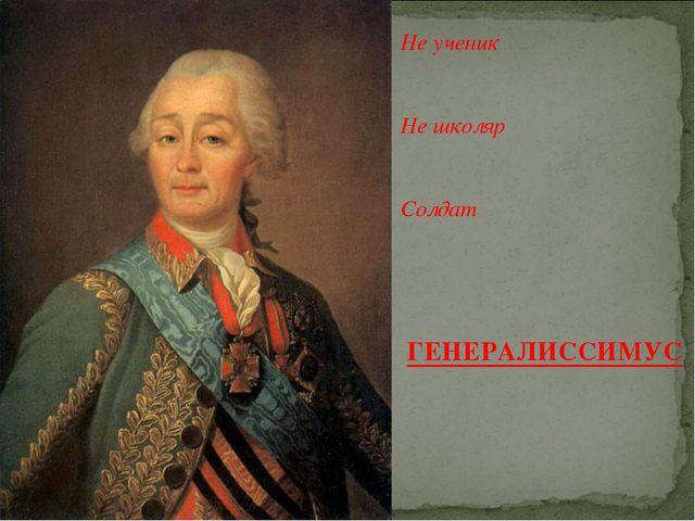 Не ученик Не школяр Солдат ГЕНЕРАЛИССИМУС