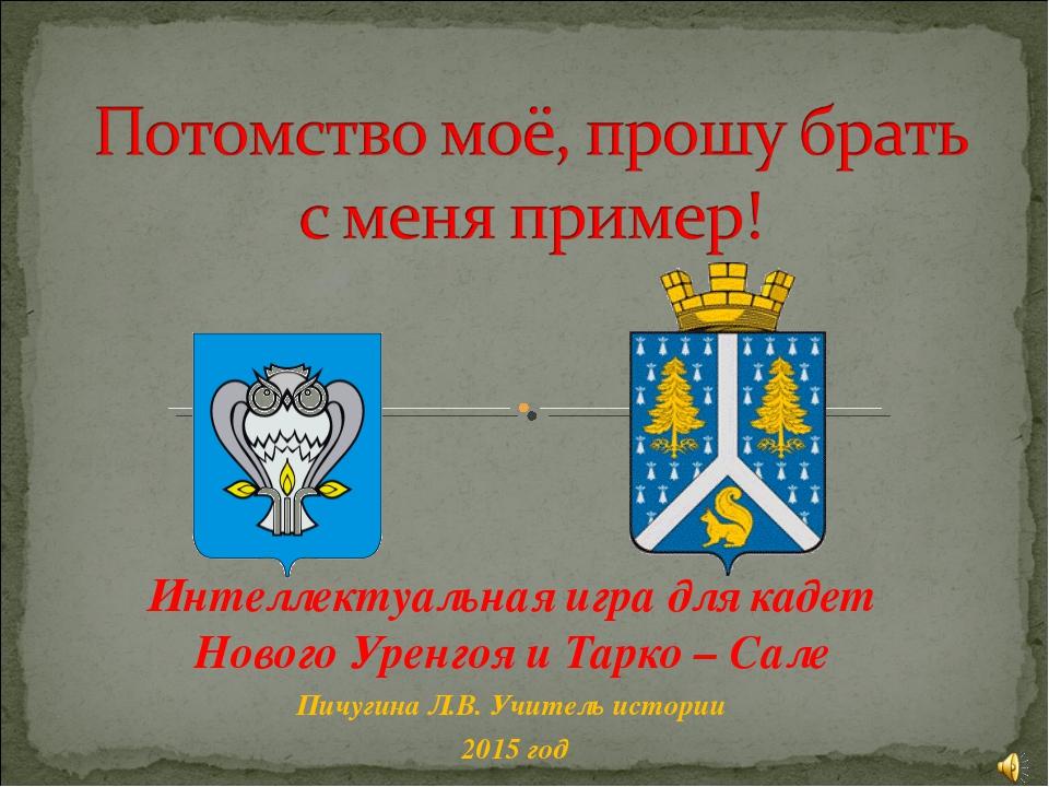 Интеллектуальная игра для кадет Нового Уренгоя и Тарко – Сале Пичугина Л.В. У...