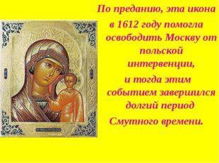 По преданию, эта икона в 1612 году помогла освободить Москву от польской инте