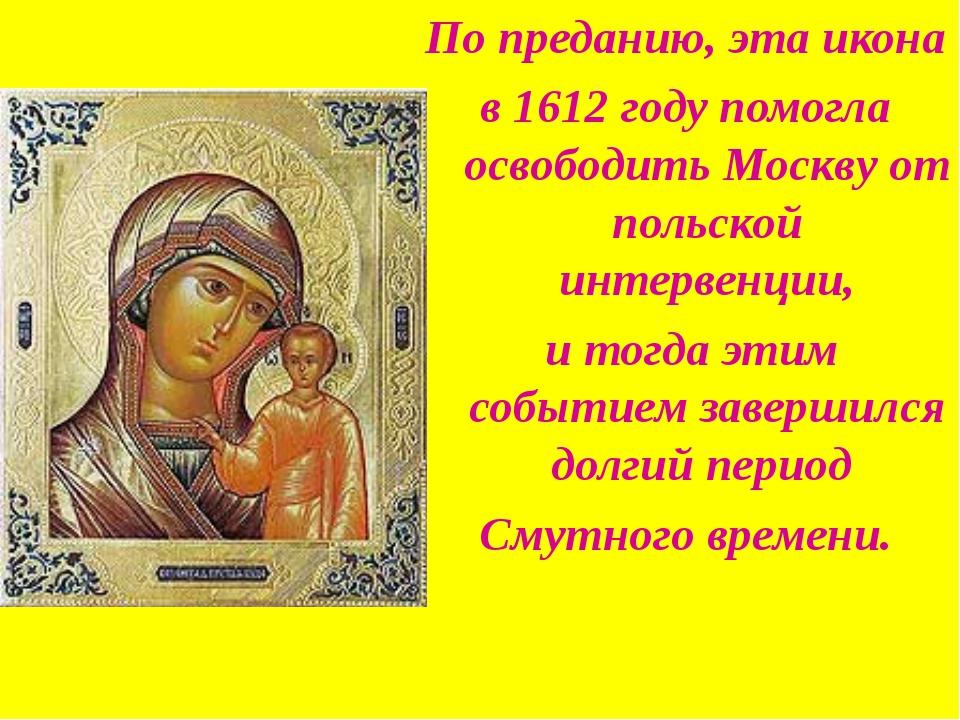 По преданию, эта икона в 1612 году помогла освободить Москву от польской инте...