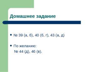 Домашнее задание № 39 (а, б), 40 (б, г), 43 (а, д) По желанию: № 44 (д), 46 (